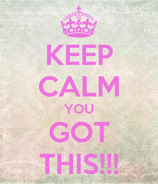 KEEP CALM YOU GOT THIS!!!