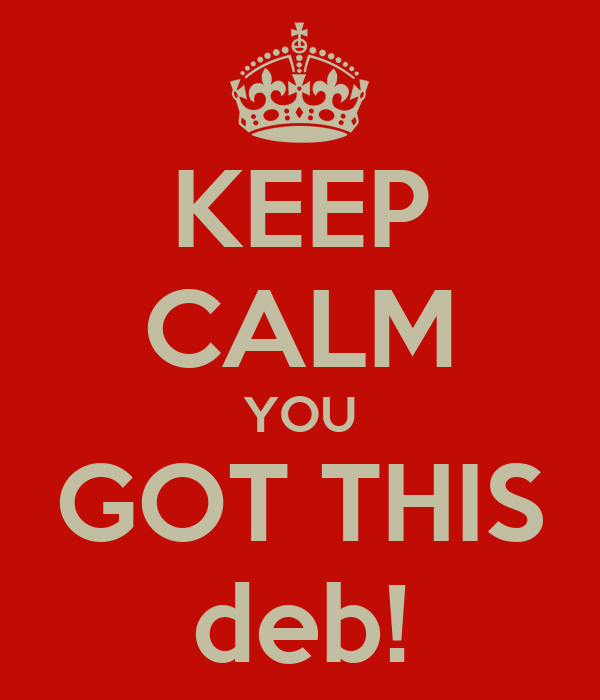KEEP CALM YOU GOT THIS deb!