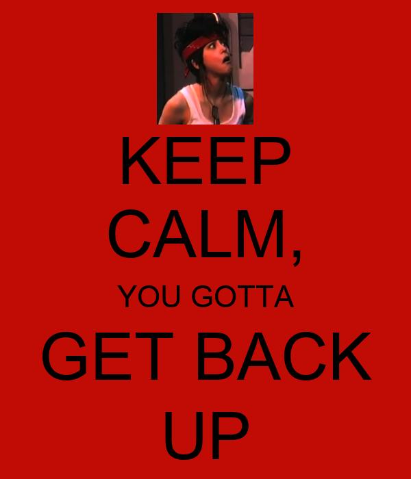 KEEP CALM, YOU GOTTA GET BACK UP