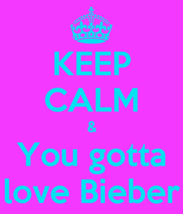 KEEP CALM & You gotta love Bieber