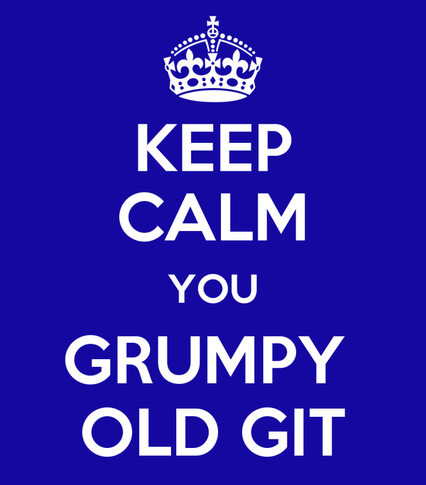 KEEP CALM YOU GRUMPY  OLD GIT