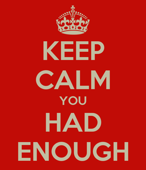 KEEP CALM YOU HAD ENOUGH