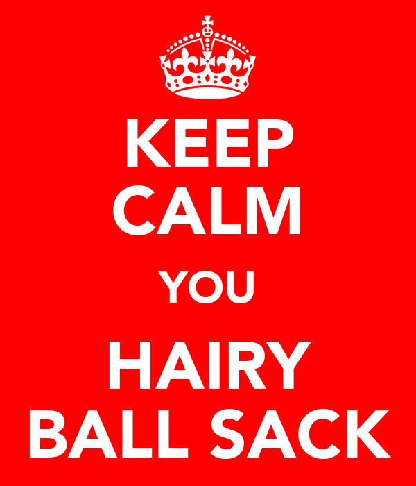 KEEP CALM YOU HAIRY BALL SACK