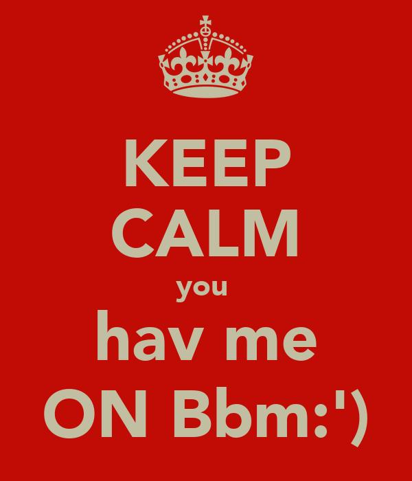 KEEP CALM you  hav me ON Bbm:')