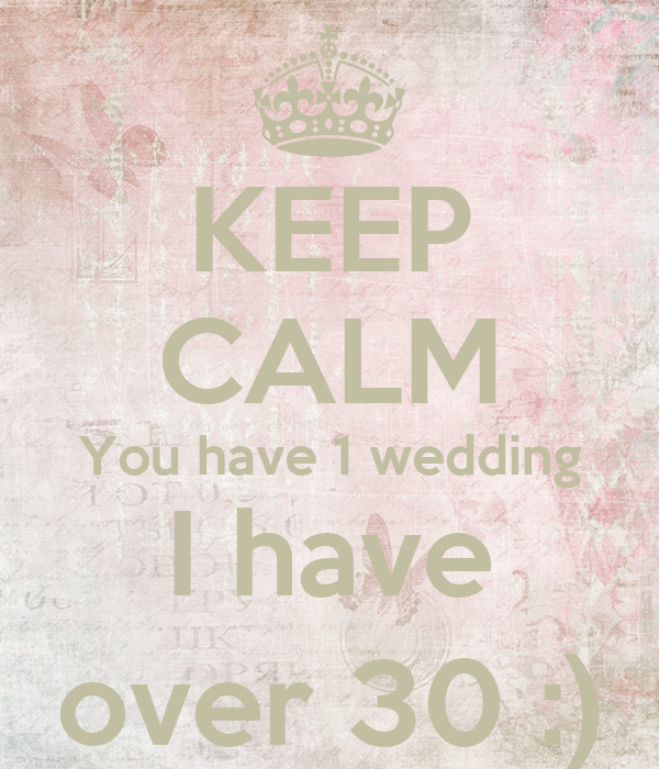 KEEP CALM You have 1 wedding I have over 30 :)