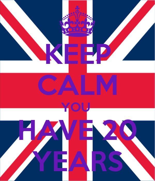 KEEP CALM YOU  HAVE 20 YEARS