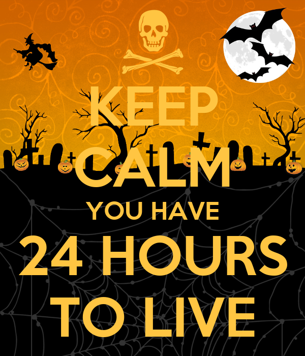 KEEP CALM YOU HAVE 24 HOURS TO LIVE
