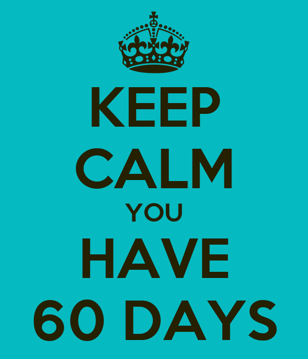 KEEP CALM YOU HAVE 60 DAYS
