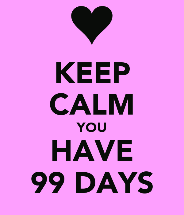 KEEP CALM YOU HAVE 99 DAYS