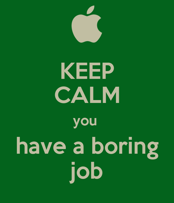 KEEP CALM you  have a boring job