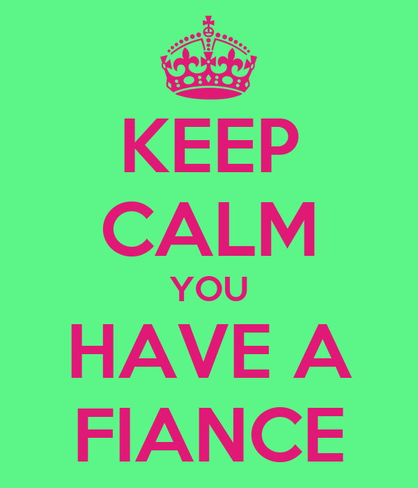 KEEP CALM YOU HAVE A FIANCE