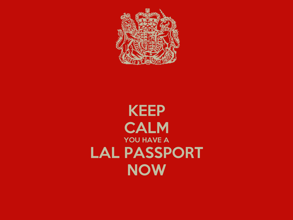 KEEP CALM YOU HAVE A LAL PASSPORT NOW