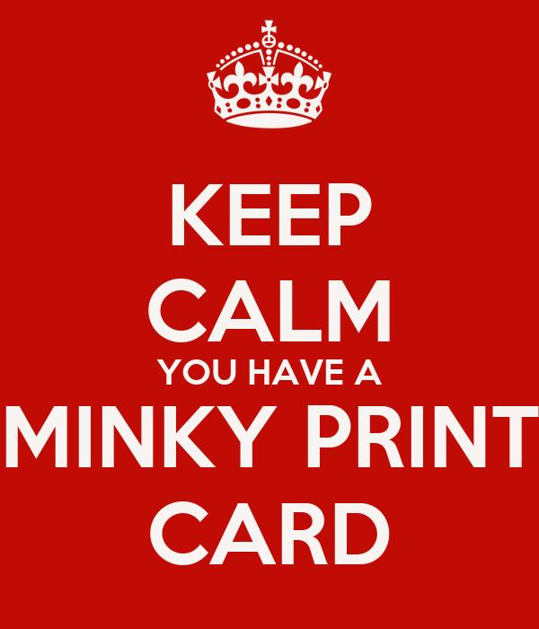 KEEP CALM YOU HAVE A MINKY PRINT CARD