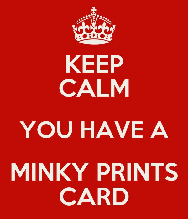 KEEP CALM YOU HAVE A MINKY PRINTS CARD