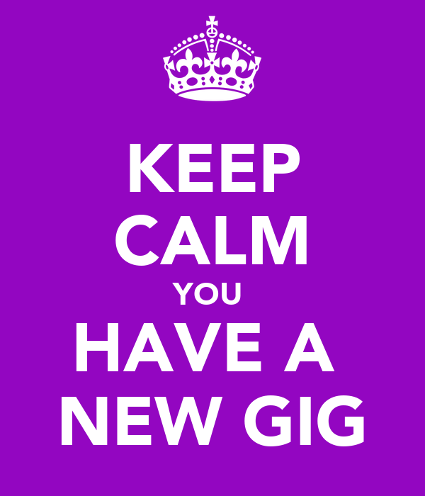 KEEP CALM YOU  HAVE A  NEW GIG