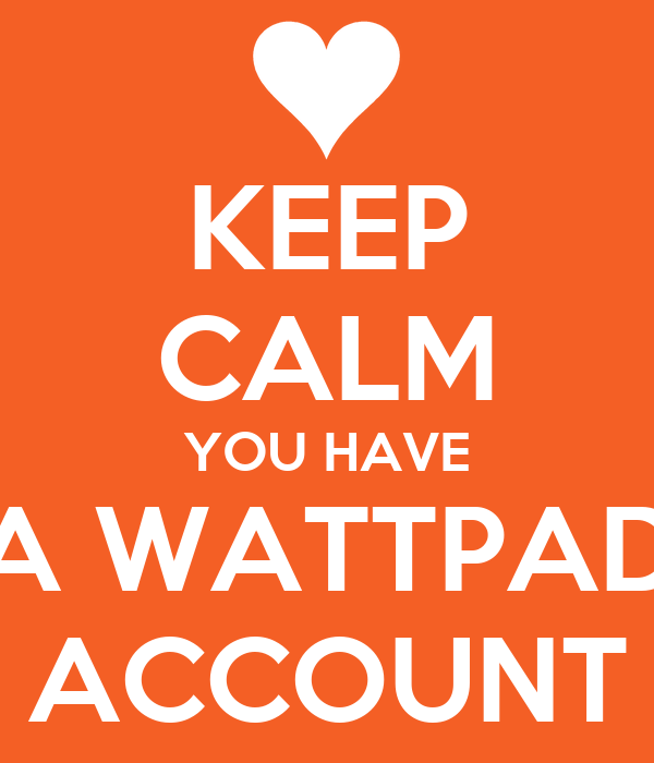 KEEP CALM YOU HAVE A WATTPAD ACCOUNT