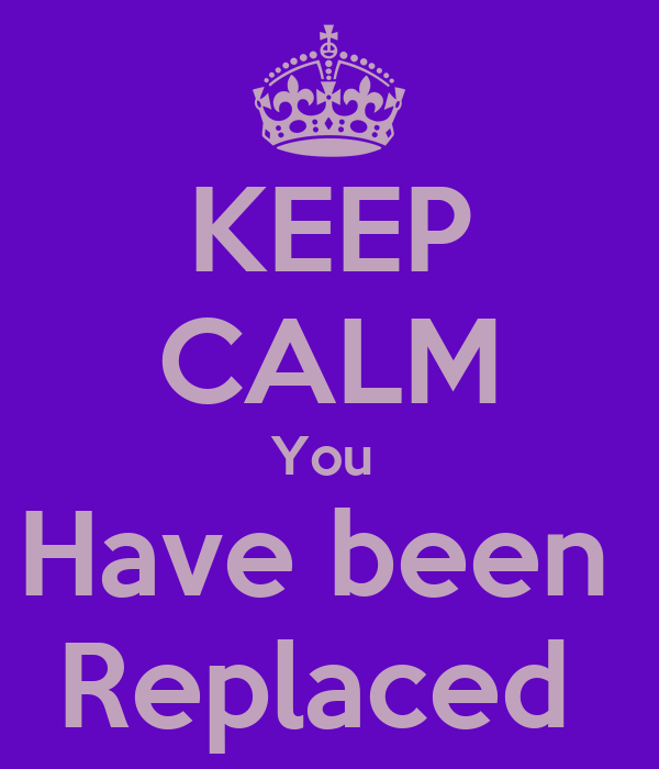 KEEP CALM You  Have been  Replaced