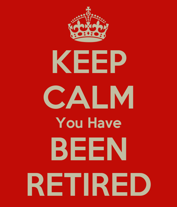 KEEP CALM You Have BEEN RETIRED