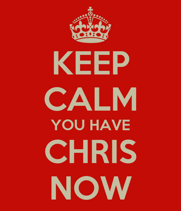 KEEP CALM YOU HAVE CHRIS NOW