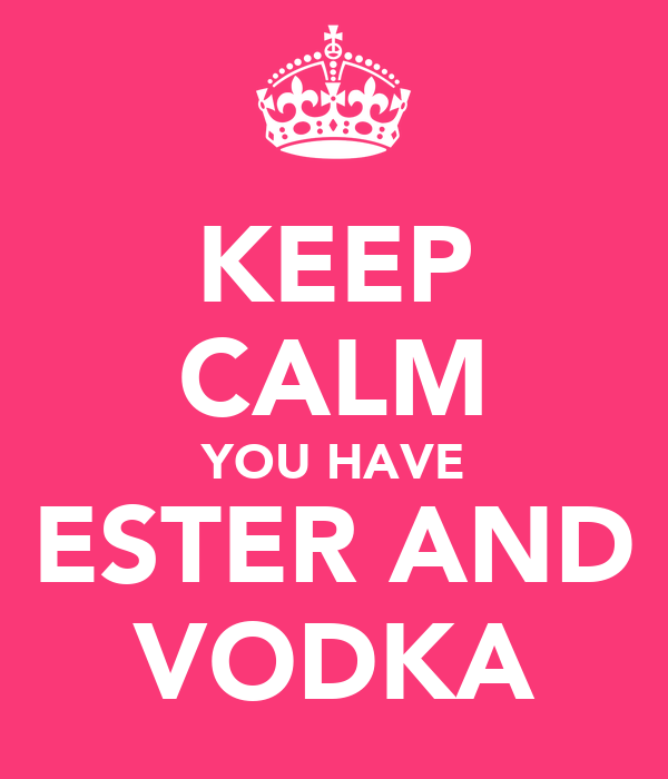 KEEP CALM YOU HAVE ESTER AND VODKA