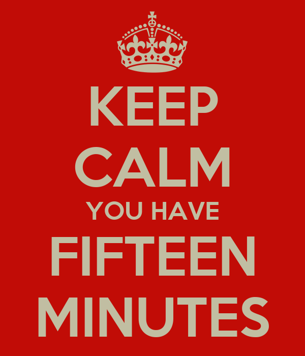 KEEP CALM YOU HAVE FIFTEEN MINUTES