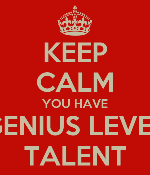 KEEP CALM YOU HAVE GENIUS LEVEL TALENT