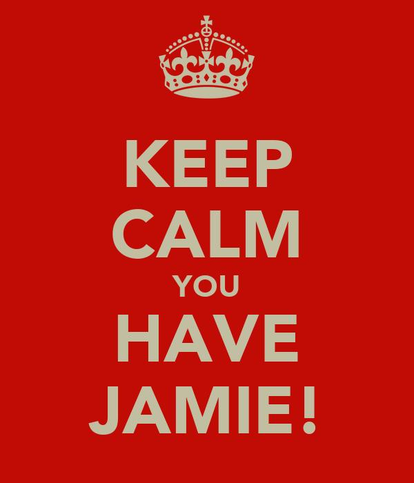 KEEP CALM YOU HAVE JAMIE!