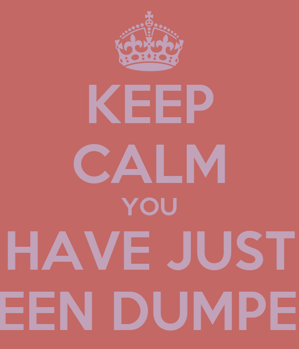 KEEP CALM YOU HAVE JUST BEEN DUMPED