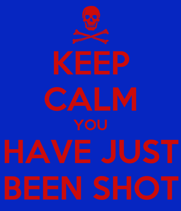 KEEP CALM YOU HAVE JUST BEEN SHOT