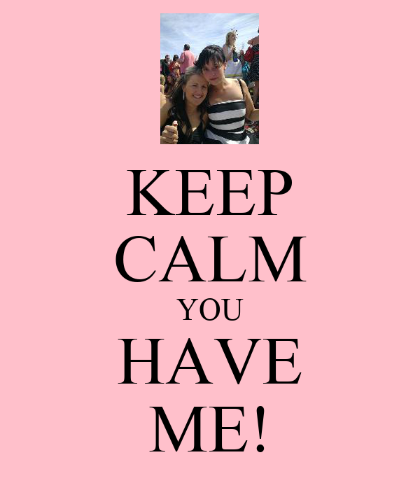 KEEP CALM YOU HAVE ME!