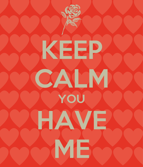 KEEP CALM YOU HAVE ME