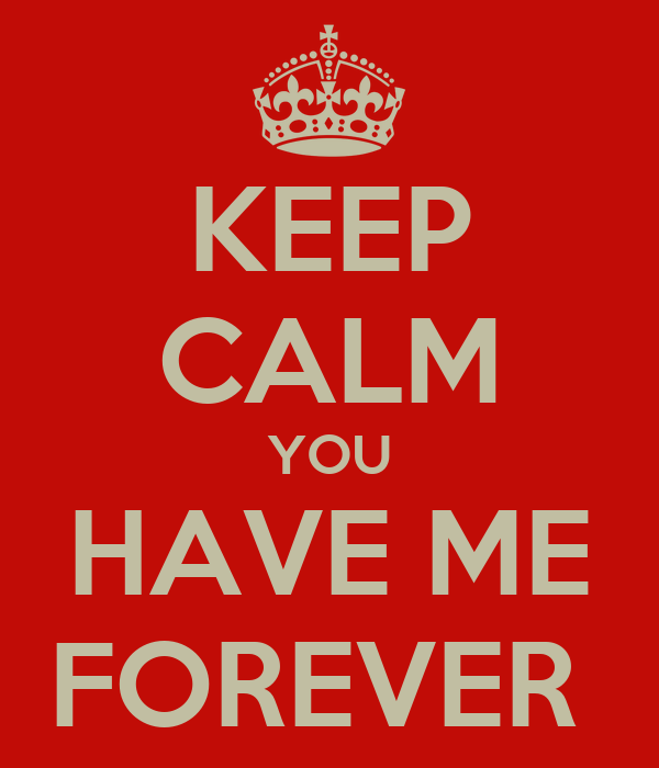 KEEP CALM YOU HAVE ME FOREVER