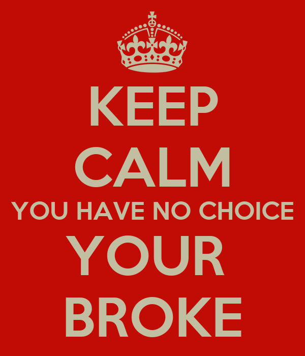 KEEP CALM YOU HAVE NO CHOICE YOUR  BROKE