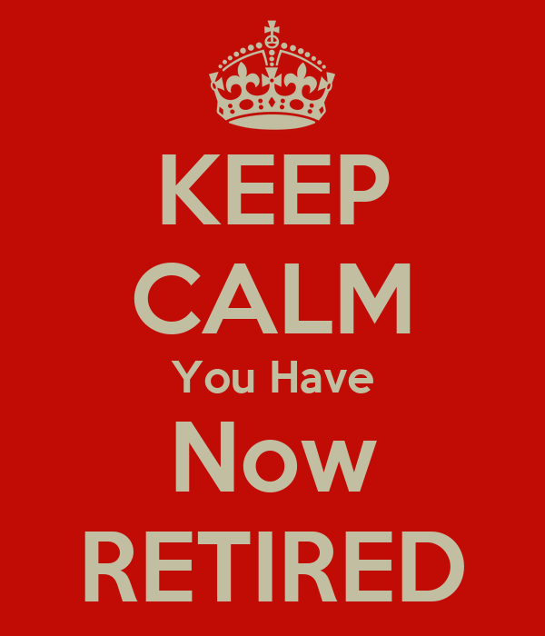 KEEP CALM You Have Now RETIRED