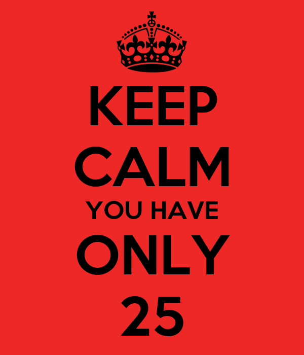 KEEP CALM YOU HAVE ONLY 25