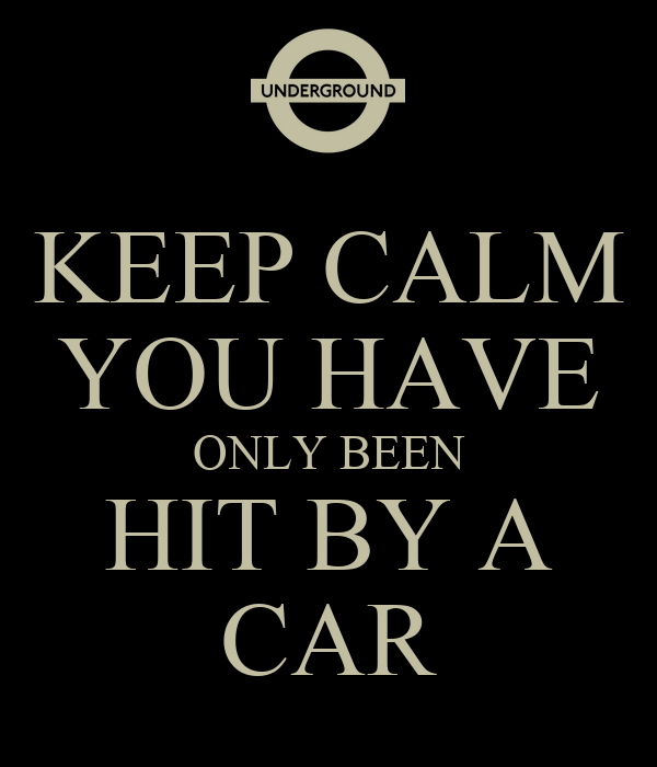 KEEP CALM YOU HAVE ONLY BEEN HIT BY A CAR