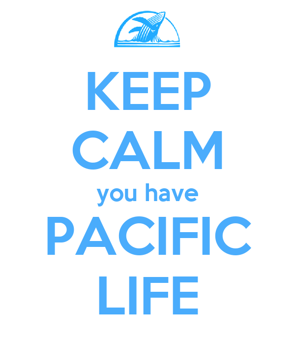 KEEP CALM you have PACIFIC LIFE