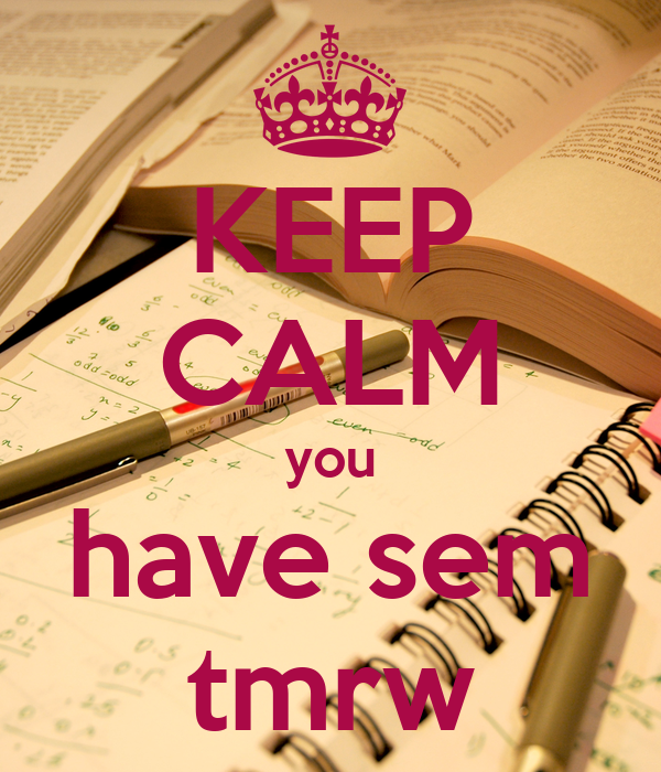 KEEP CALM you have sem tmrw
