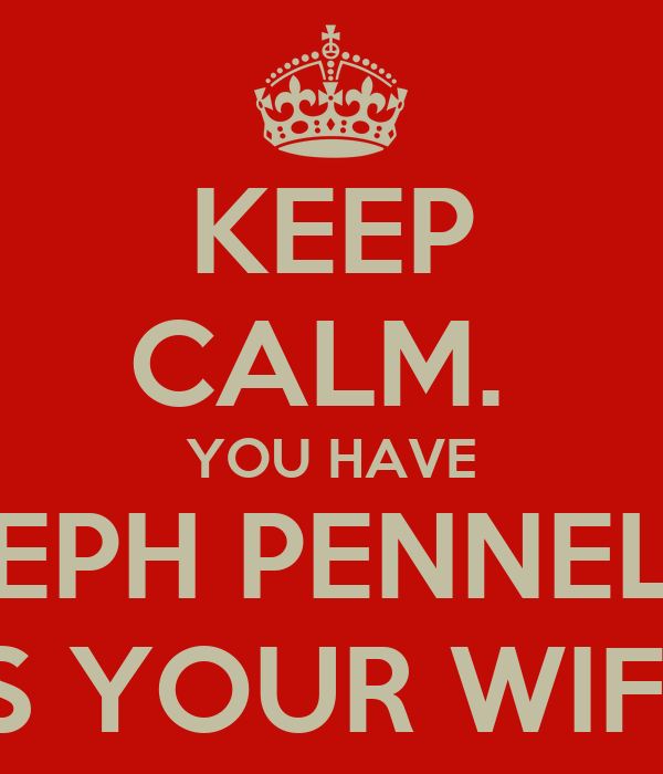 KEEP CALM.  YOU HAVE STEPH PENNELLS AS YOUR WIFE.