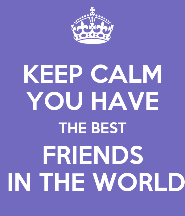 KEEP CALM YOU HAVE THE BEST FRIENDS  IN THE WORLD