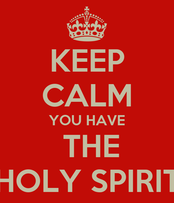 KEEP CALM YOU HAVE  THE HOLY SPIRIT