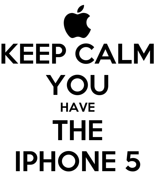 KEEP CALM YOU HAVE THE IPHONE 5
