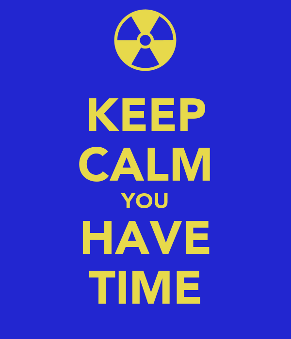 KEEP CALM YOU HAVE TIME