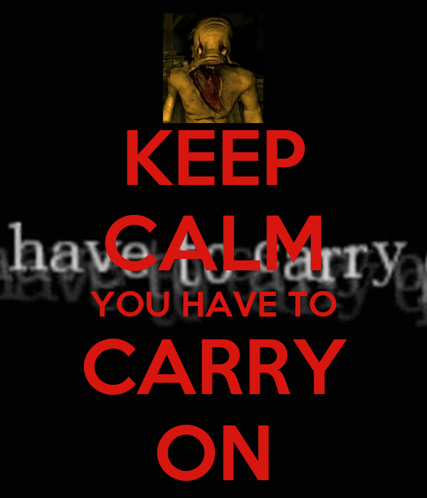 KEEP CALM YOU HAVE TO CARRY ON
