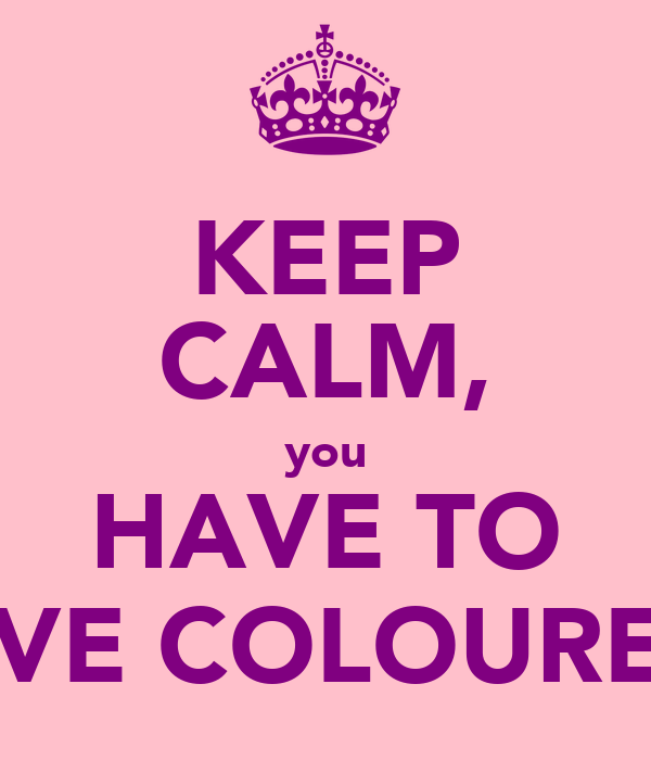 KEEP CALM, you HAVE TO LOVE COLOUREDS