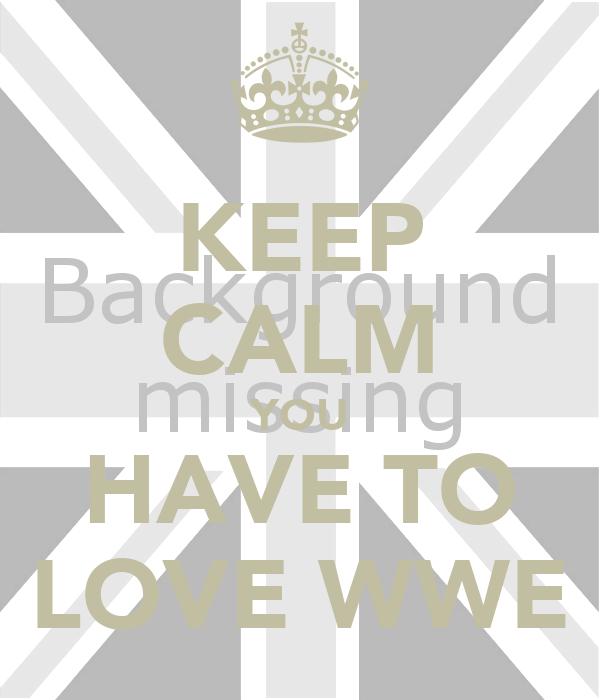 KEEP CALM YOU HAVE TO LOVE WWE