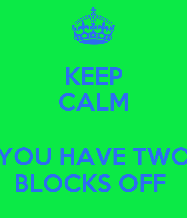 KEEP CALM  YOU HAVE TWO BLOCKS OFF