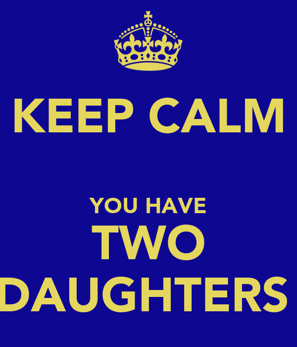 KEEP CALM  YOU HAVE TWO DAUGHTERS