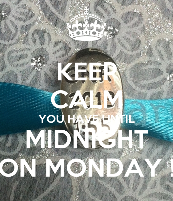 KEEP CALM YOU HAVE UNTIL MIDNIGHT ON MONDAY !