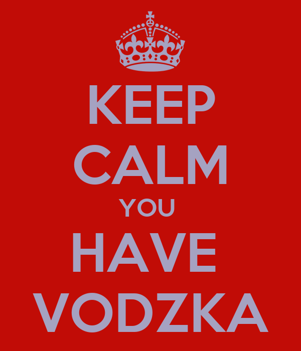 KEEP CALM YOU  HAVE  VODZKA